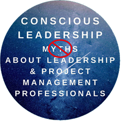 Conscious Leadership Myths About Leadership & Project Management Professionals